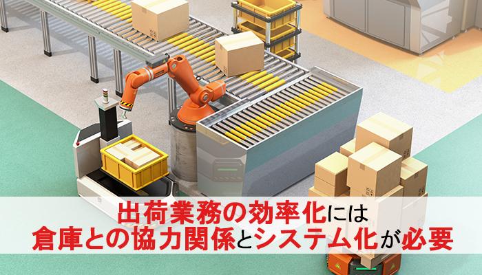 出荷業務の効率化には 倉庫との協力関係とシステム化が必要
