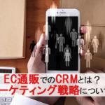 EC通販でのCRMとは?MAとの違い、CRMマーケティング戦略について解説します