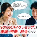 MakeShop(メイクショップ)とは?豊富な機能・特徴、料金について解説します!