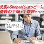 急成長のShopee(ショッピー)とは?出店登録の手順や手数料について紹介